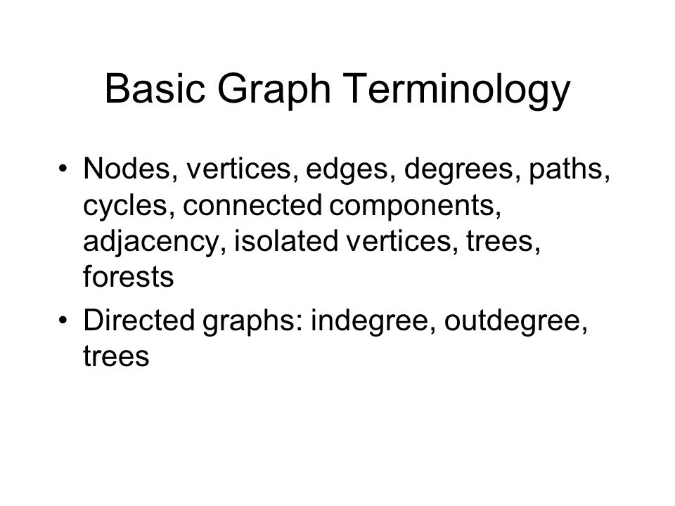 Basic Graph Terminology Nodes, vertices, edges, degrees, paths, cycles, connected components, adjacency, isolated vertices, trees, forests Directed gr
