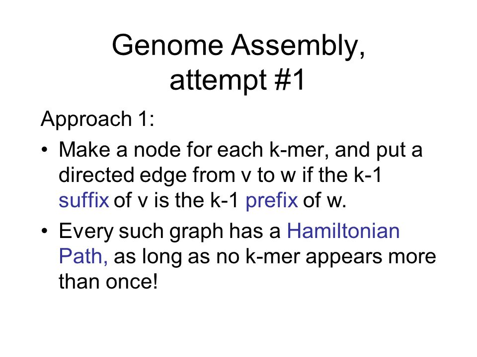 Genome Assembly, attempt #1 Approach 1: Make a node for each k-mer, and put a directed edge from v to w if the k-1 suffix of v is the k-1 prefix of w.