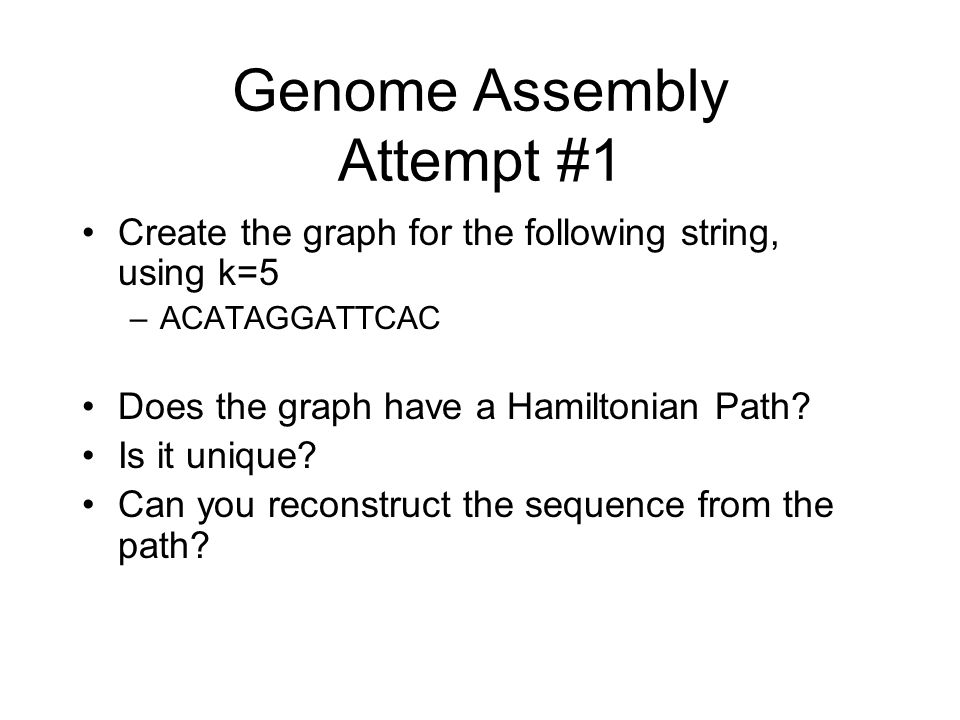 Genome Assembly Attempt #1 Create the graph for the following string, using k=5 –ACATAGGATTCAC Does the graph have a Hamiltonian Path? Is it unique? C