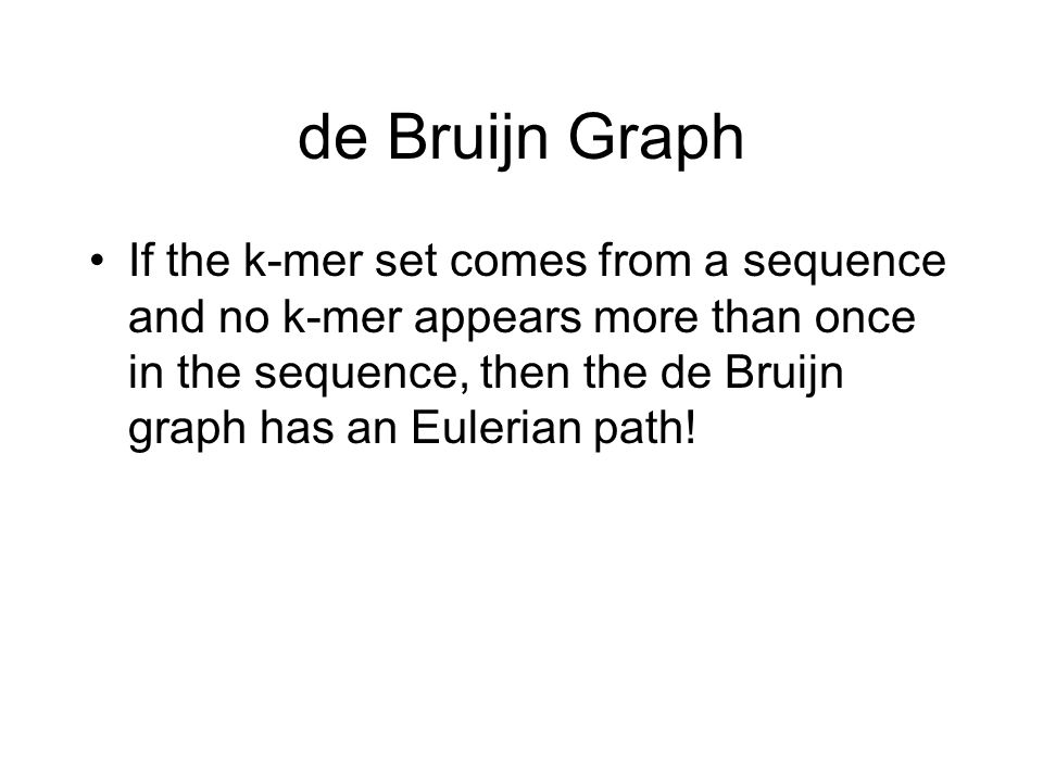 de Bruijn Graph If the k-mer set comes from a sequence and no k-mer appears more than once in the sequence, then the de Bruijn graph has an Eulerian p