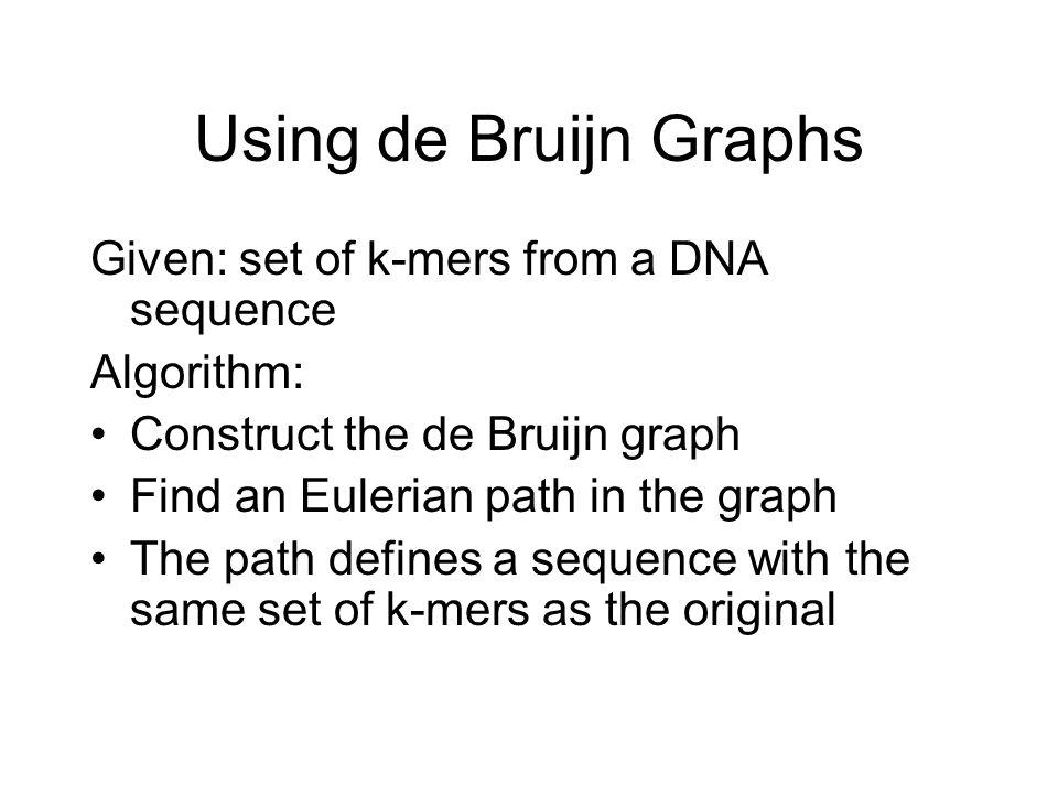 Using de Bruijn Graphs Given: set of k-mers from a DNA sequence Algorithm: Construct the de Bruijn graph Find an Eulerian path in the graph The path d