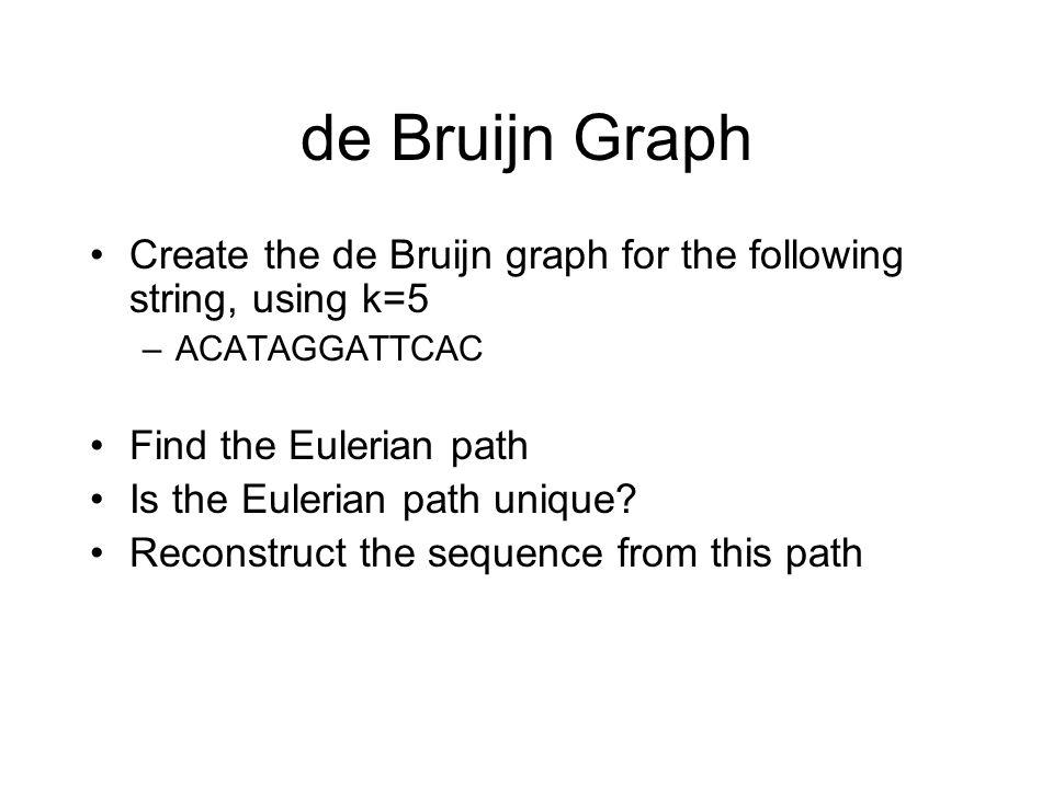 de Bruijn Graph Create the de Bruijn graph for the following string, using k=5 –ACATAGGATTCAC Find the Eulerian path Is the Eulerian path unique? Reco