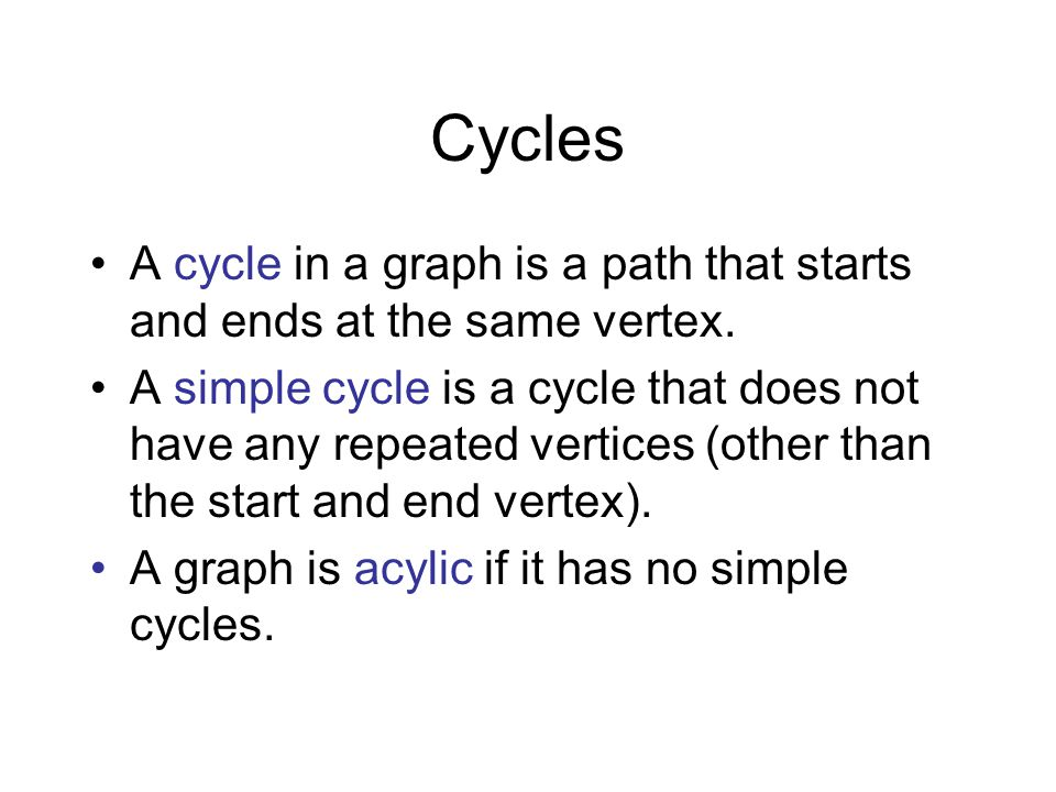 Cycles A cycle in a graph is a path that starts and ends at the same vertex. A simple cycle is a cycle that does not have any repeated vertices (other