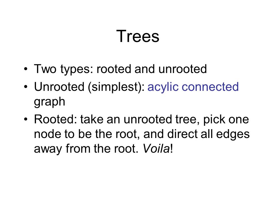 Trees Two types: rooted and unrooted Unrooted (simplest): acylic connected graph Rooted: take an unrooted tree, pick one node to be the root, and dire