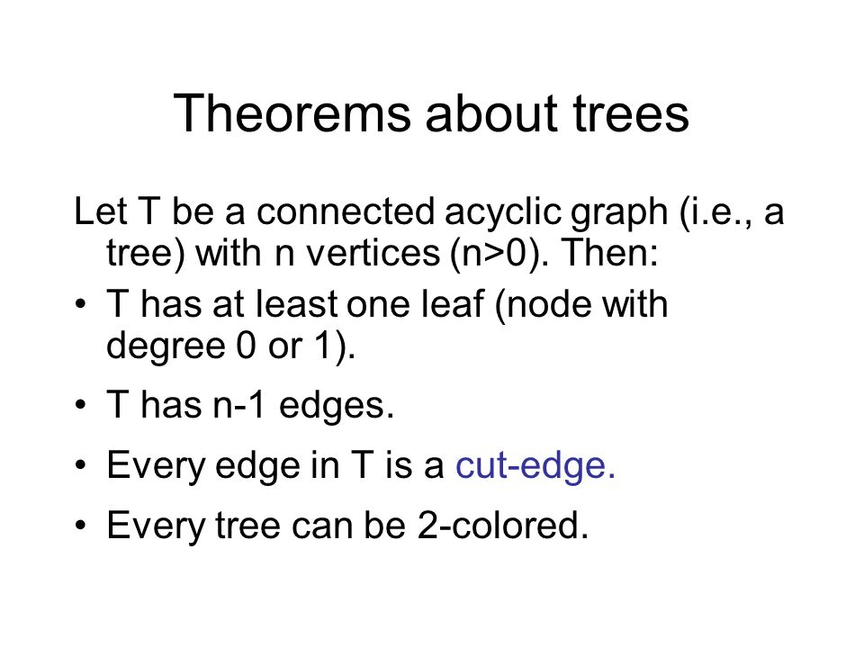 Theorems about trees Let T be a connected acyclic graph (i.e., a tree) with n vertices (n>0). Then: T has at least one leaf (node with degree 0 or 1).