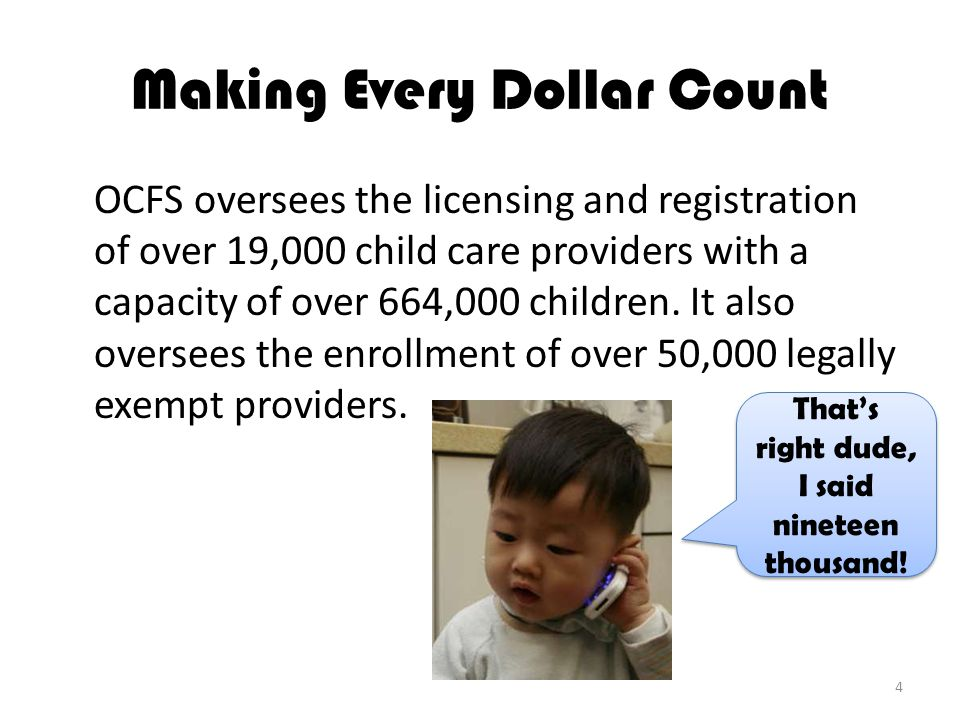 Making Every Dollar Count OCFS oversees the licensing and registration of over 19,000 child care providers with a capacity of over 664,000 children.