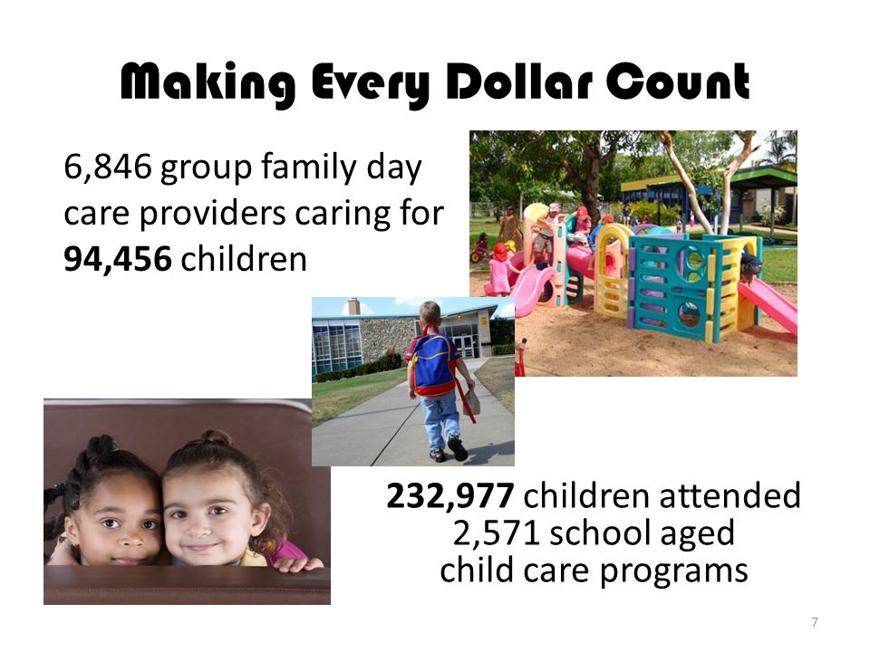 6,846 group family day care providers caring for 94,456 children Making Every Dollar Count 232,977 children attended 2,571 school aged child care programs 7