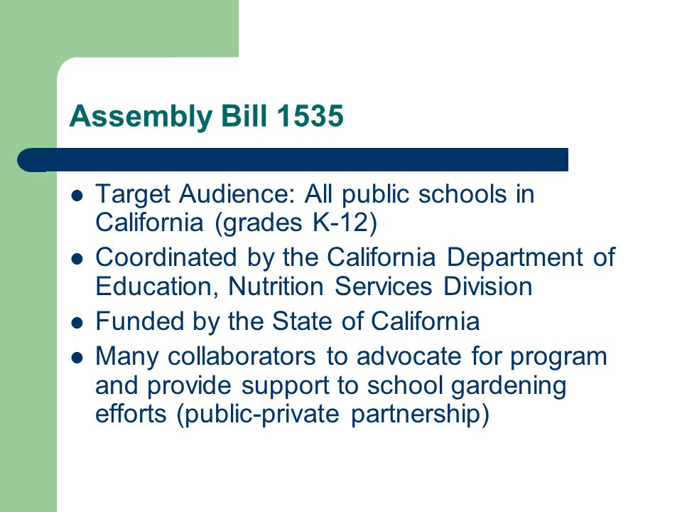 Assembly Bill 1535 Target Audience: All public schools in California (grades K-12) Coordinated by the California Department of Education, Nutrition Services Division Funded by the State of California Many collaborators to advocate for program and provide support to school gardening efforts (public-private partnership)