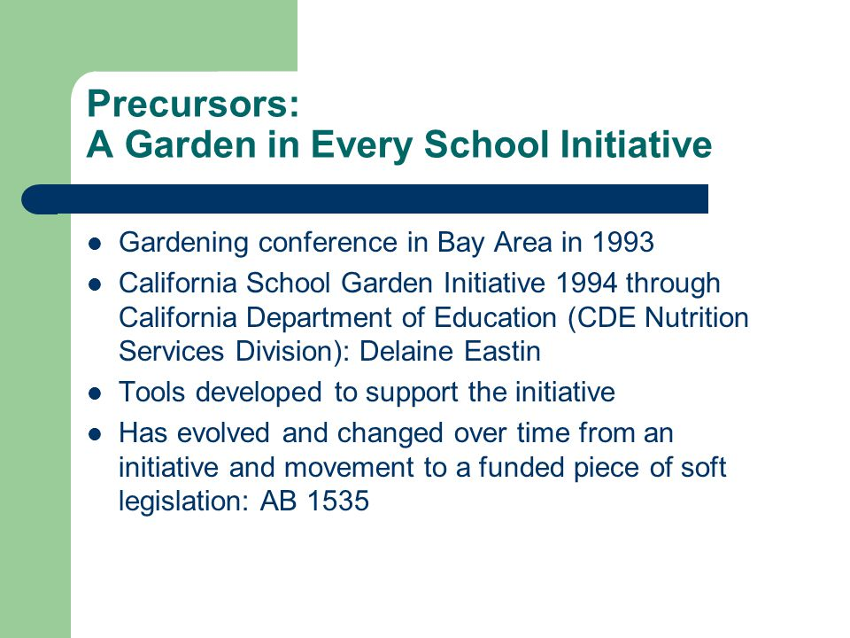 Precursors: A Garden in Every School Initiative Gardening conference in Bay Area in 1993 California School Garden Initiative 1994 through California Department of Education (CDE Nutrition Services Division): Delaine Eastin Tools developed to support the initiative Has evolved and changed over time from an initiative and movement to a funded piece of soft legislation: AB 1535