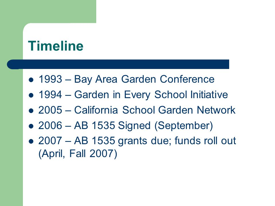 Timeline 1993 – Bay Area Garden Conference 1994 – Garden in Every School Initiative 2005 – California School Garden Network 2006 – AB 1535 Signed (September) 2007 – AB 1535 grants due; funds roll out (April, Fall 2007)