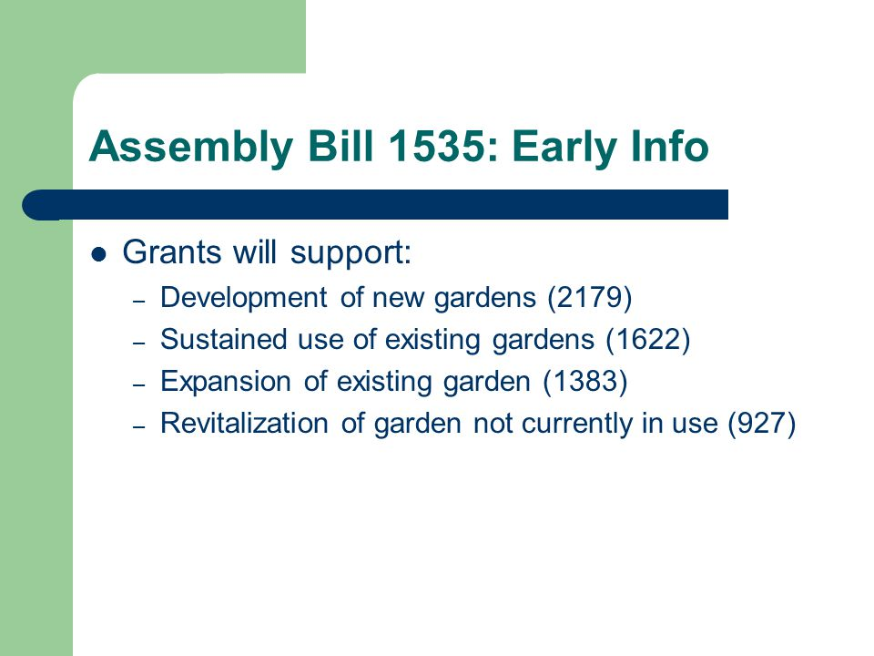 Assembly Bill 1535: Early Info Grants will support: – Development of new gardens (2179) – Sustained use of existing gardens (1622) – Expansion of existing garden (1383) – Revitalization of garden not currently in use (927)