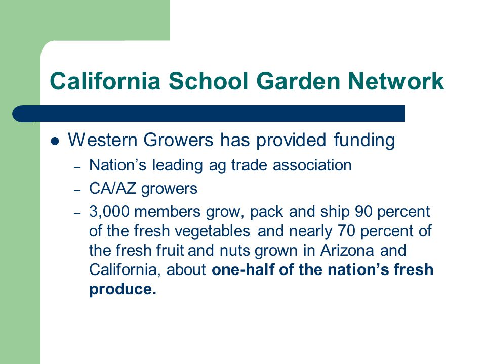 California School Garden Network Western Growers has provided funding – Nation's leading ag trade association – CA/AZ growers – 3,000 members grow, pack and ship 90 percent of the fresh vegetables and nearly 70 percent of the fresh fruit and nuts grown in Arizona and California, about one-half of the nation's fresh produce.