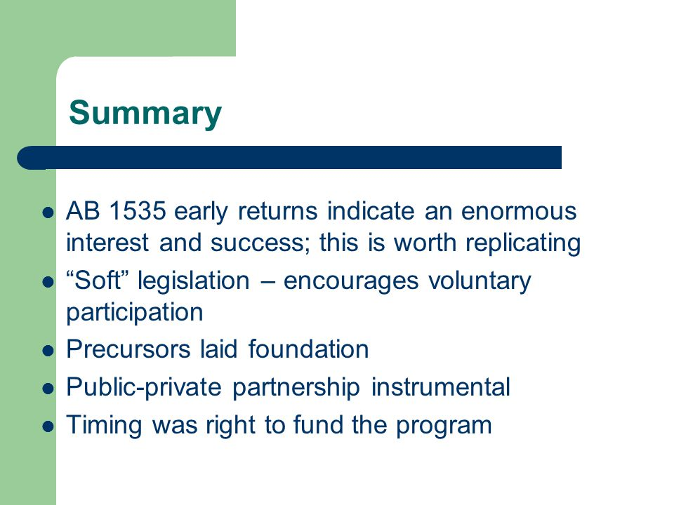 Summary AB 1535 early returns indicate an enormous interest and success; this is worth replicating Soft legislation – encourages voluntary participation Precursors laid foundation Public-private partnership instrumental Timing was right to fund the program