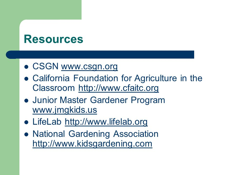 Resources CSGN www.csgn.orgwww.csgn.org California Foundation for Agriculture in the Classroom http://www.cfaitc.orghttp://www.cfaitc.org Junior Master Gardener Program www.jmgkids.us www.jmgkids.us LifeLab http://www.lifelab.orghttp://www.lifelab.org National Gardening Association http://www.kidsgardening.com http://www.kidsgardening.com