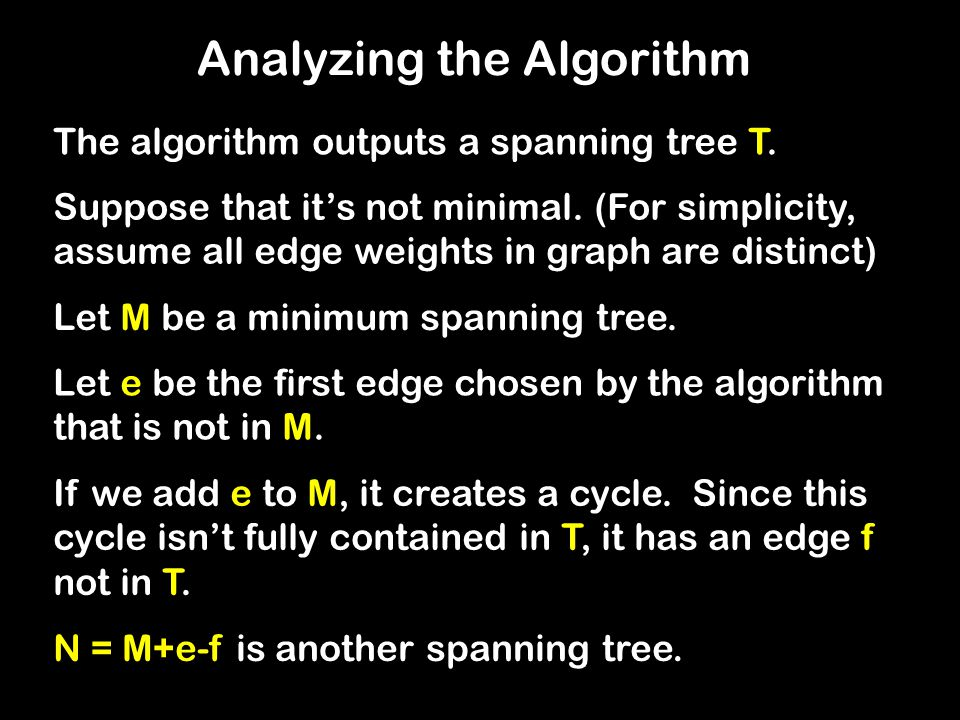 Analyzing the Algorithm The algorithm outputs a spanning tree T. Let M be a minimum spanning tree. Let e be the first edge chosen by the algorithm tha