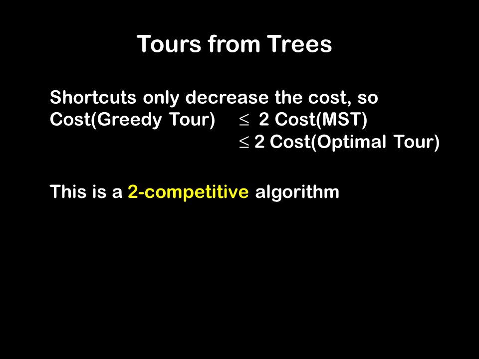 Tours from Trees This is a 2-competitive algorithm Shortcuts only decrease the cost, so Cost(Greedy Tour) ≤ 2 Cost(MST) ≤ 2 Cost(Optimal Tour)