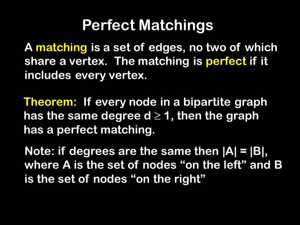 Perfect Matchings Theorem: If every node in a bipartite graph has the same degree d ≥ 1, then the graph has a perfect matching. Note: if degrees are t
