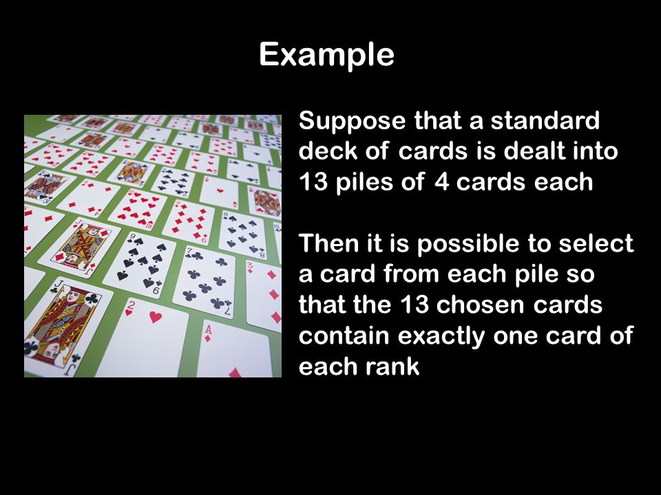 Suppose that a standard deck of cards is dealt into 13 piles of 4 cards each Then it is possible to select a card from each pile so that the 13 chosen