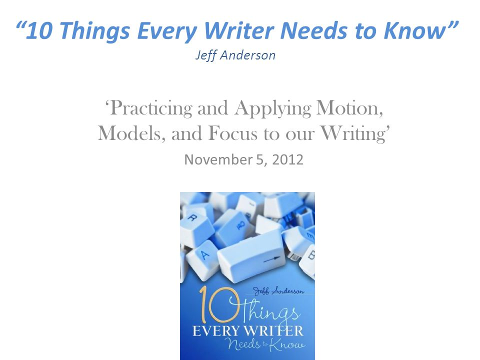 10 Things Every Writer Needs to Know Jeff Anderson 'Practicing and Applying Motion, Models, and Focus to our Writing' November 5, 2012
