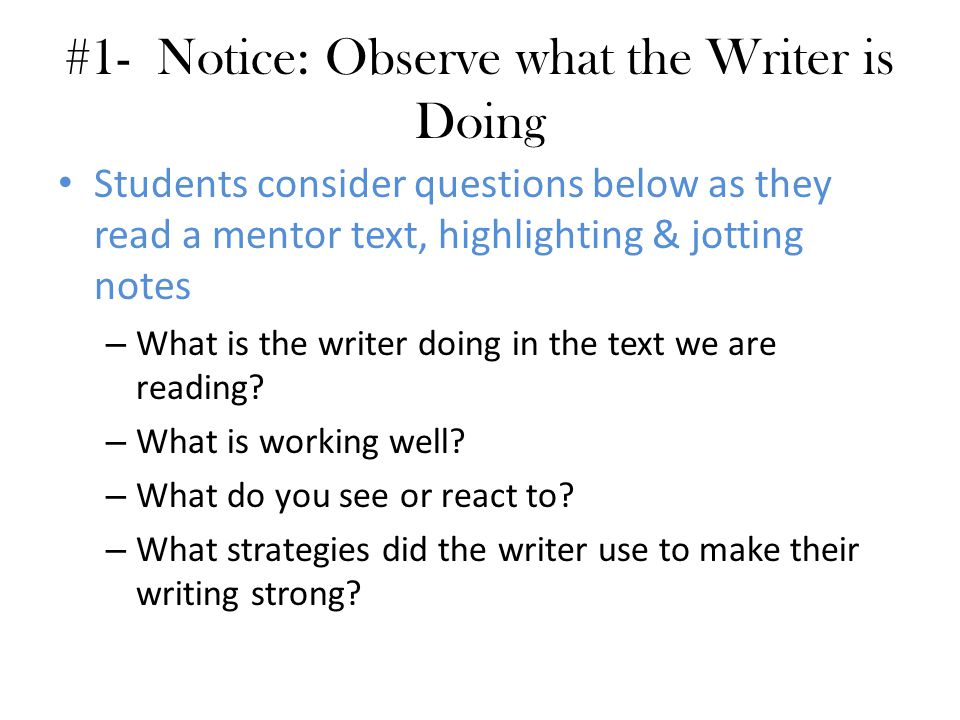 #1- Notice: Observe what the Writer is Doing Students consider questions below as they read a mentor text, highlighting & jotting notes – What is the