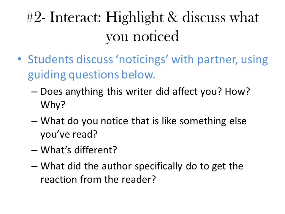 #2- Interact: Highlight & discuss what you noticed Students discuss 'noticings' with partner, using guiding questions below. – Does anything this writ