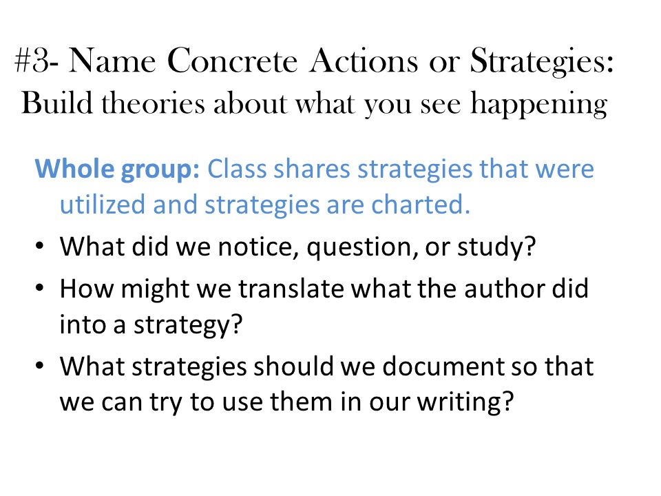 #3- Name Concrete Actions or Strategies: Build theories about what you see happening Whole group: Class shares strategies that were utilized and strategies are charted.