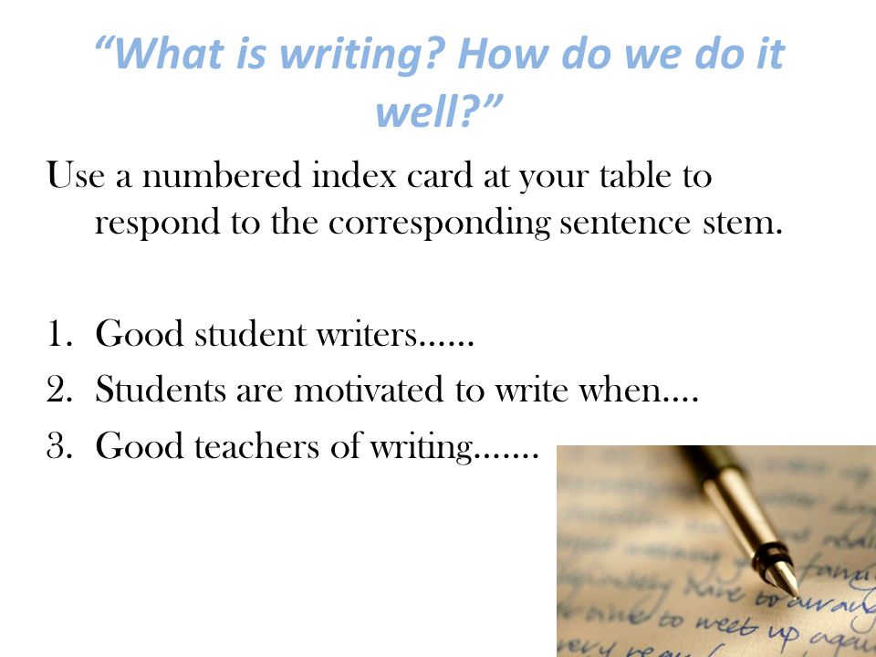 """""""What is writing? How do we do it well?"""" Use a numbered index card at your table to respond to the corresponding sentence stem. 1.Good student writers"""