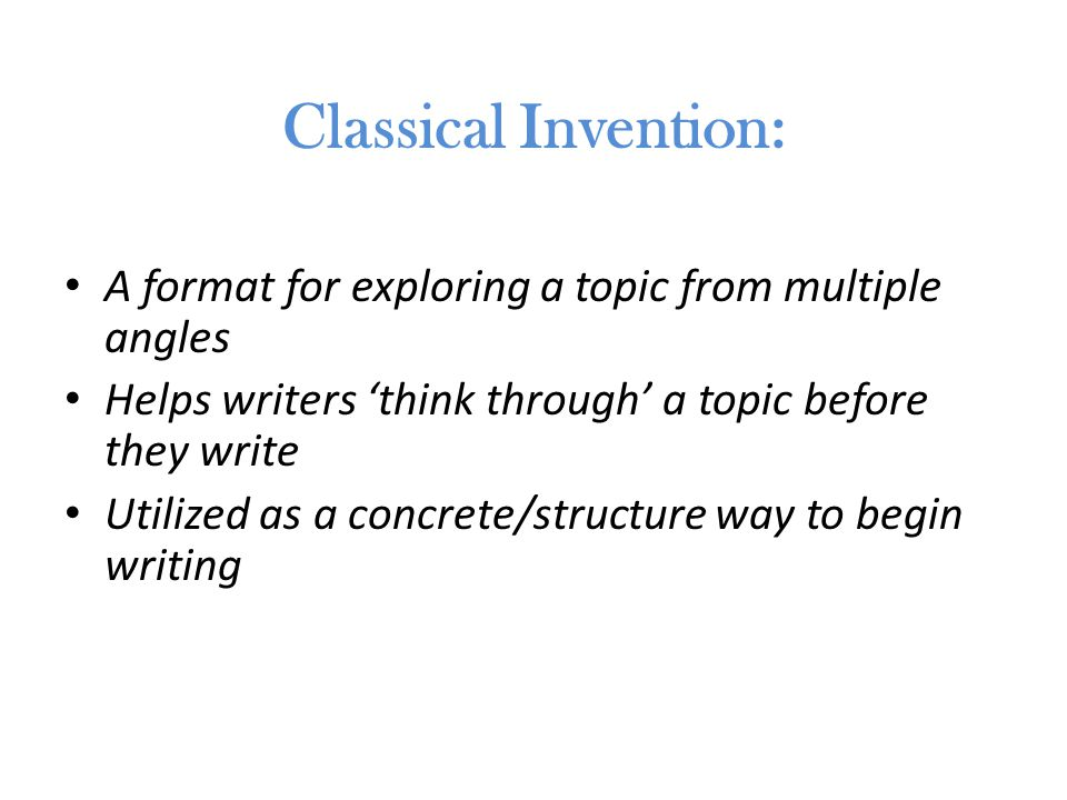Classical Invention: A format for exploring a topic from multiple angles Helps writers 'think through' a topic before they write Utilized as a concrete/structure way to begin writing