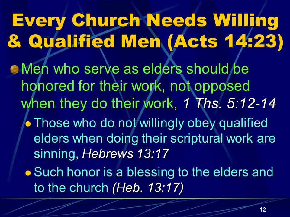 12 Every Church Needs Willing & Qualified Men (Acts 14:23) Men who serve as elders should be honored for their work, not opposed when they do their work, 1 Ths.