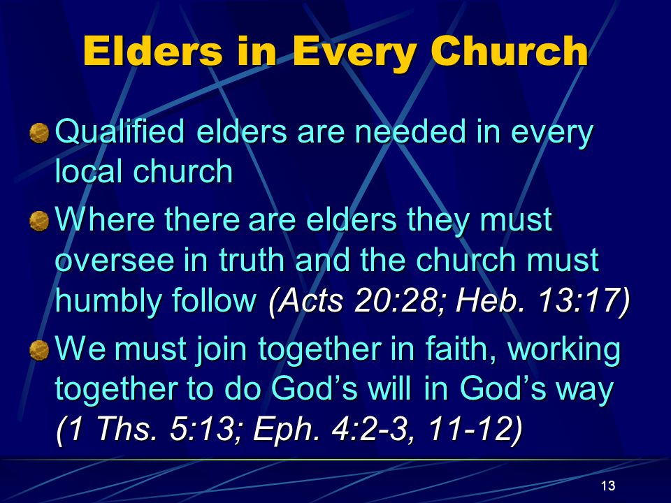 13 Elders in Every Church Qualified elders are needed in every local church Where there are elders they must oversee in truth and the church must humbly follow (Acts 20:28; Heb.