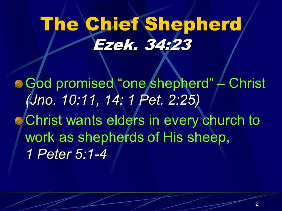"2 The Chief Shepherd Ezek. 34:23 God promised ""one shepherd"" – Christ (Jno. 10:11, 14; 1 Pet. 2:25) Christ wants elders in every church to work as she"