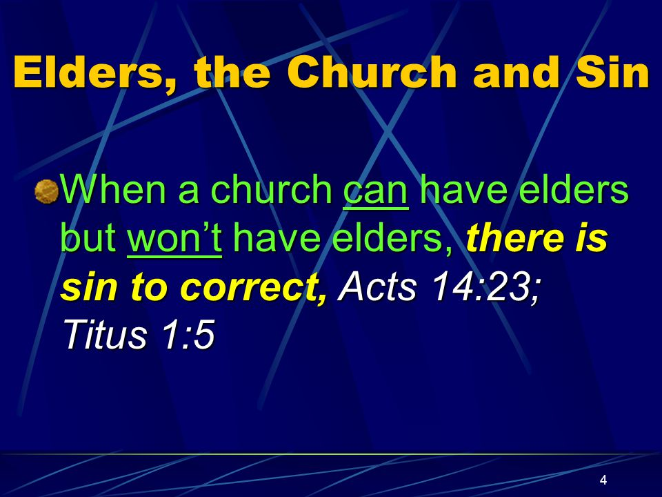4 Elders, the Church and Sin When a church can have elders but won't have elders, there is sin to correct, Acts 14:23; Titus 1:5