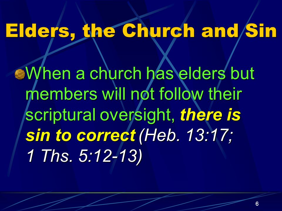 6 Elders, the Church and Sin When a church has elders but members will not follow their scriptural oversight, there is sin to correct (Heb.