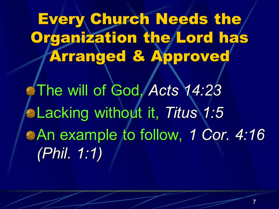 7 Every Church Needs the Organization the Lord has Arranged & Approved The will of God, Acts 14:23 Lacking without it, Titus 1:5 An example to follow, 1 Cor.