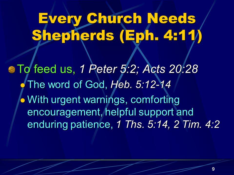 9 Every Church Needs Shepherds (Eph. 4:11) To feed us, 1 Peter 5:2; Acts 20:28 The word of God, Heb. 5:12-14 The word of God, Heb. 5:12-14 With urgent