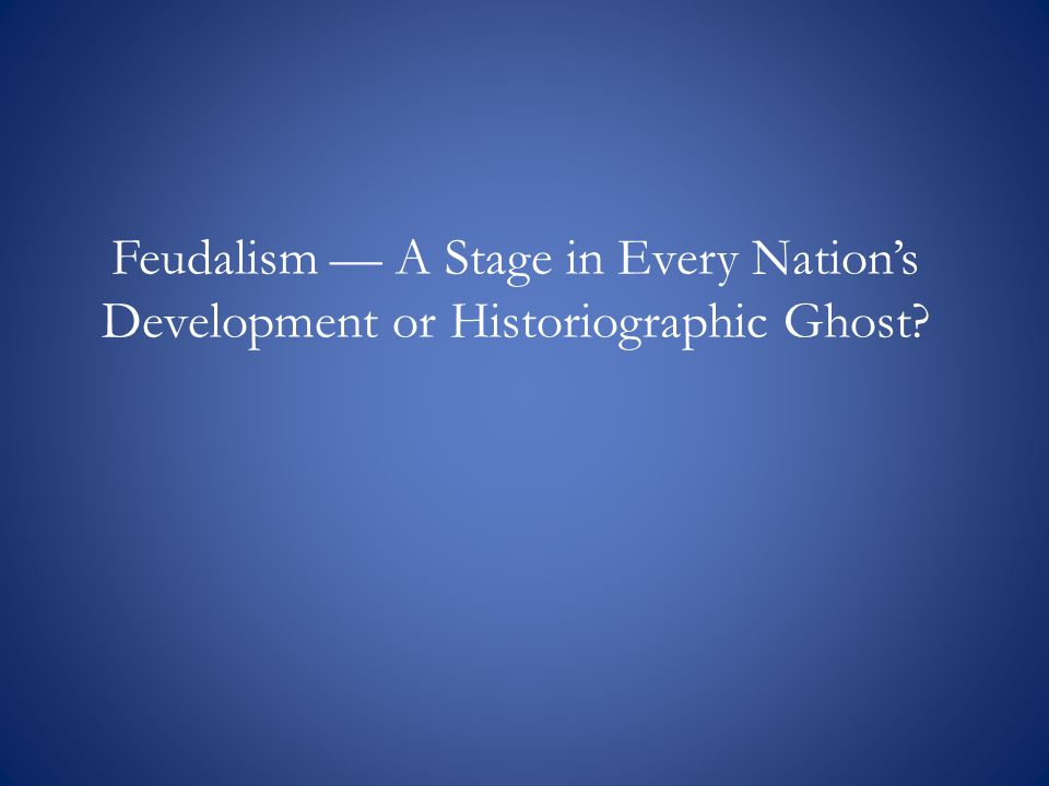 Feudalism — A Stage in Every Nation's Development or Historiographic Ghost