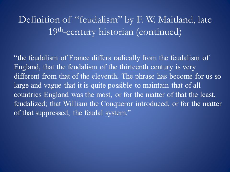 """Definition of """"feudalism"""" by F. W. Maitland, late 19 th -century historian (continued) """"the feudalism of France differs radically from the feudalism o"""