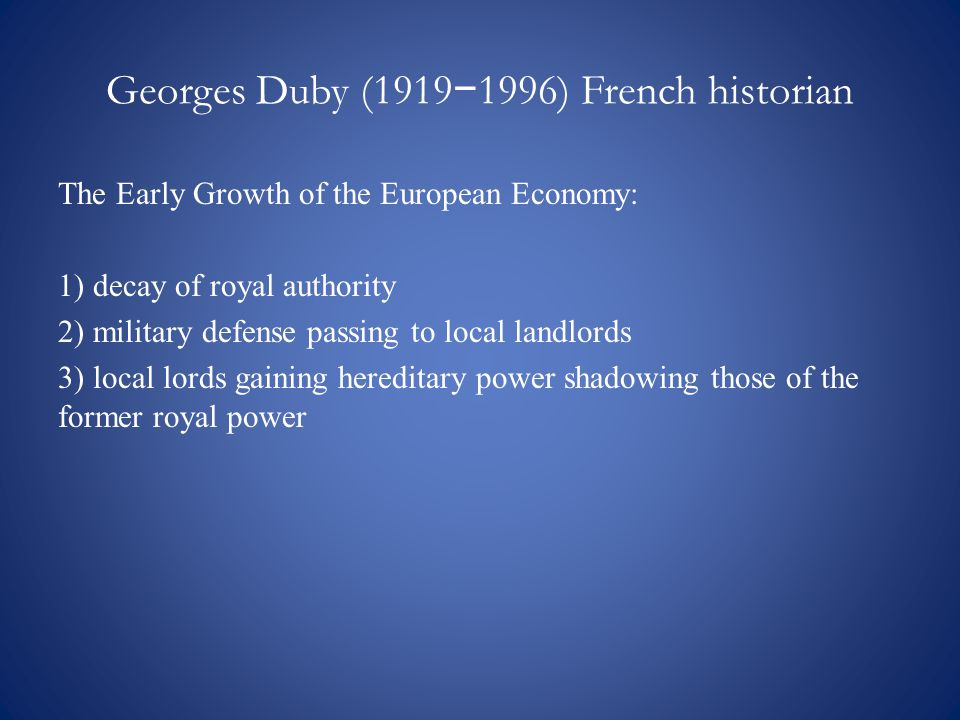 Georges Duby (1919 − 1996) French historian The Early Growth of the European Economy: 1) decay of royal authority 2) military defense passing to local landlords 3) local lords gaining hereditary power shadowing those of the former royal power