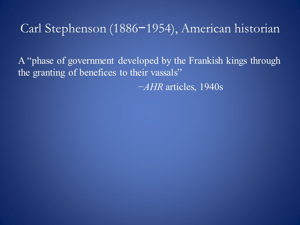 Carl Stephenson (1886 − 1954), American historian A phase of government developed by the Frankish kings through the granting of benefices to their vassals −AHR articles, 1940s