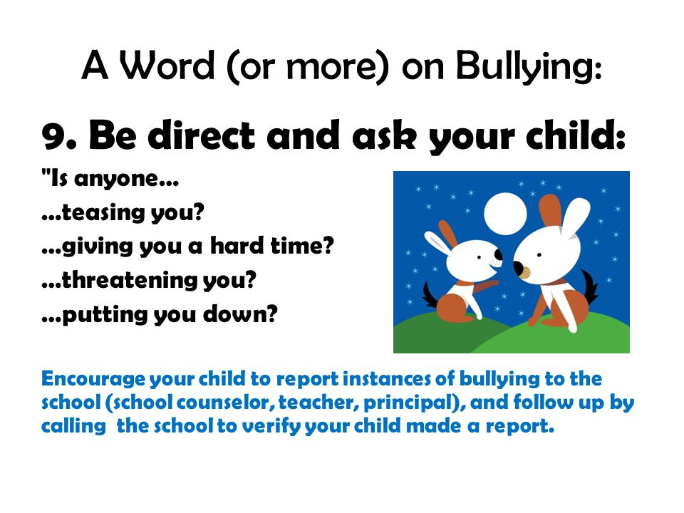 A Word (or more) on Bullying: 9. Be direct and ask your child: Is anyone… …teasing you.