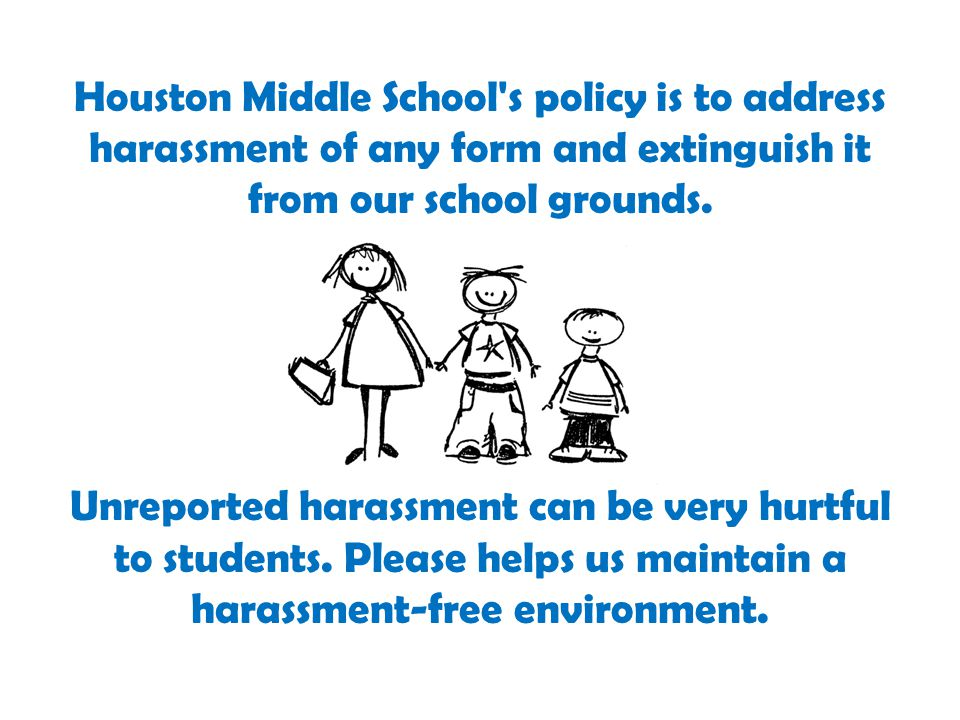 Houston Middle School s policy is to address harassment of any form and extinguish it from our school grounds.
