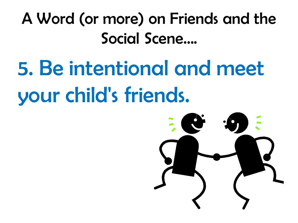 A Word (or more) on Friends and the Social Scene…. 5. Be intentional and meet your child s friends.