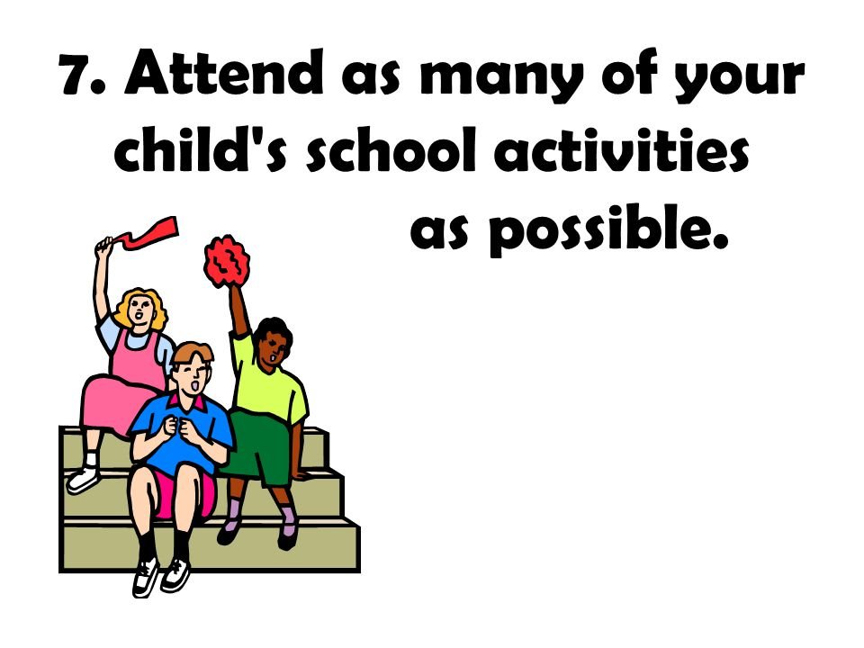 7. Attend as many of your child s school activities as possible.