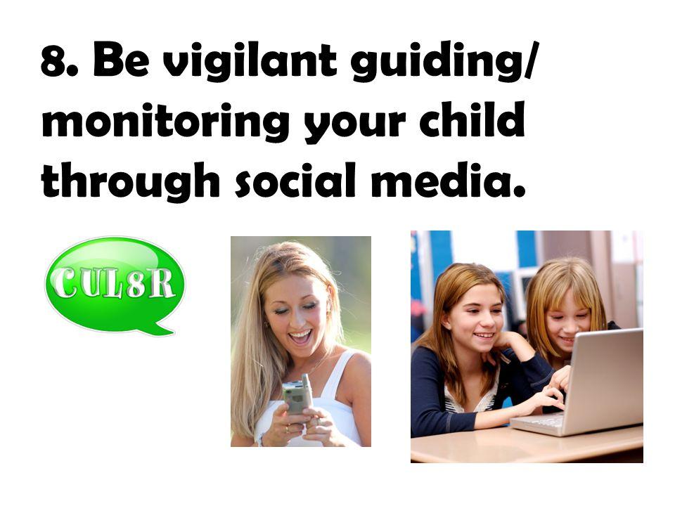 8. Be vigilant guiding/ monitoring your child through social media.