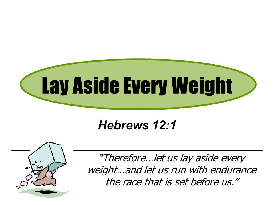 """Lay Aside Every Weight Hebrews 12:1 """"Therefore…let us lay aside every weight…and let us run with endurance the race that is set before us."""""""