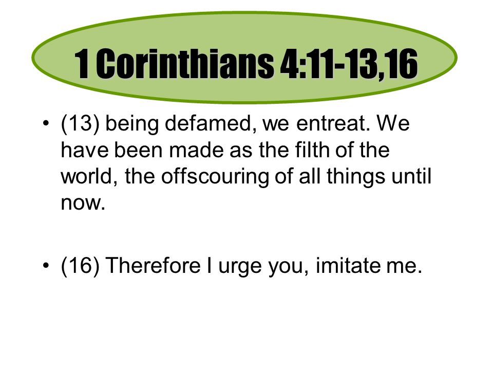 1 Corinthians 4:11-13,16 (13) being defamed, we entreat.