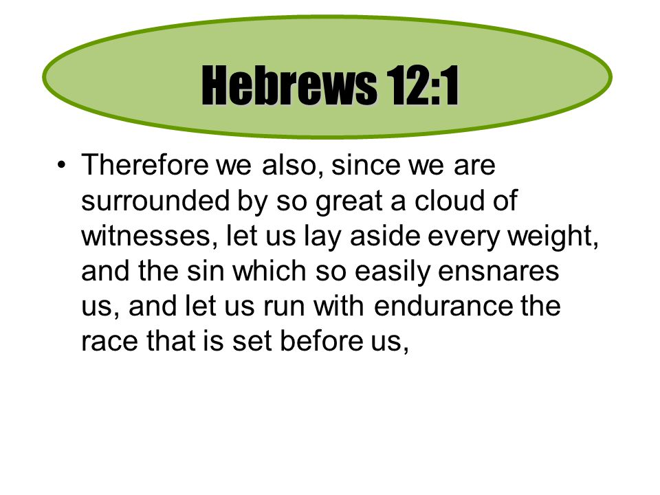 Hebrews 12:1 Therefore we also, since we are surrounded by so great a cloud of witnesses, let us lay aside every weight, and the sin which so easily ensnares us, and let us run with endurance the race that is set before us,