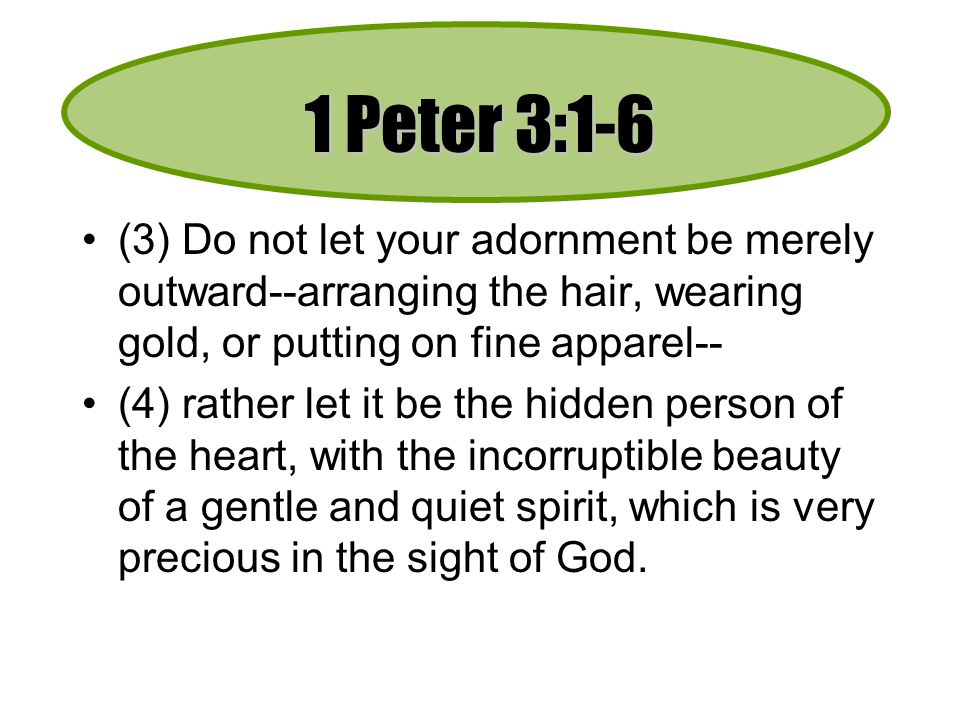 1 Peter 3:1-6 (3) Do not let your adornment be merely outward--arranging the hair, wearing gold, or putting on fine apparel-- (4) rather let it be the hidden person of the heart, with the incorruptible beauty of a gentle and quiet spirit, which is very precious in the sight of God.