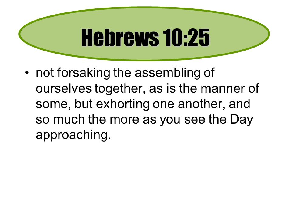 Hebrews 10:25 not forsaking the assembling of ourselves together, as is the manner of some, but exhorting one another, and so much the more as you see the Day approaching.
