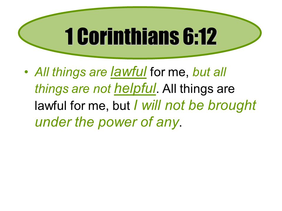 1 Corinthians 6:12 All things are lawful for me, but all things are not helpful.